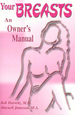 Your Breast: An Owner's Manual by Bob Hurwitz, M.D.