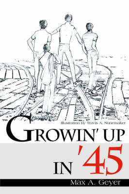 Growin' Up in '45 by Max A. Geyer