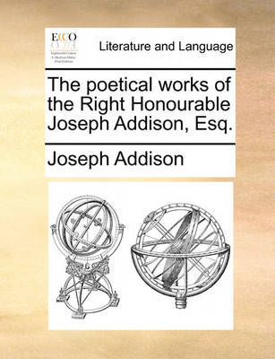 The Poetical Works of the Right Honourable Joseph Addison, Esq by Joseph Addison