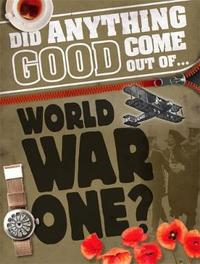 Did Anything Good Come Out of... WWI? by Philip Steele