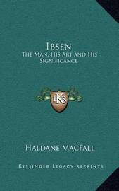 Ibsen: The Man, His Art and His Significance by Haldane Macfall