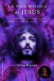 La Vida Mistica de Jesus by Sylvia Browne