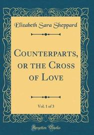 Counterparts, or the Cross of Love, Vol. 1 of 3 (Classic Reprint) by Elizabeth Sara Sheppard image