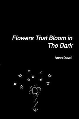 Flowers That Bloom in the Dark by Anna Duval