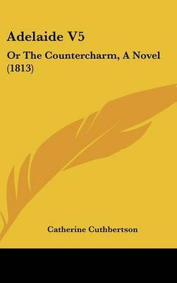 Adelaide V5: Or the Countercharm, a Novel (1813) by Catherine Cuthbertson image