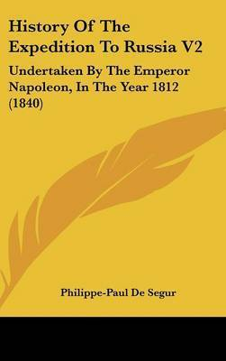 History of the Expedition to Russia V2: Undertaken by the Emperor Napoleon, in the Year 1812 (1840) by Philippe-Paul De Segur