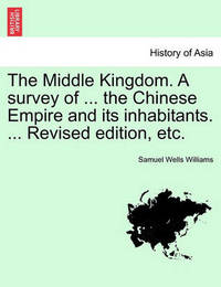 The Middle Kingdom. a Survey of ... the Chinese Empire and Its Inhabitants. ... Revised Edition, Etc. by Samuel Wells Williams (