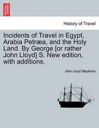Incidents of Travel in Egypt, Arabia Petraea, and the Holy Land. by George [Or Rather John Lloyd] S. New Edition, with Additions. by John Lloyd Stephens