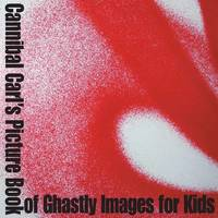 Cannibal Carl's Picture Book of Ghastly Images for Kids by Ominous Zen