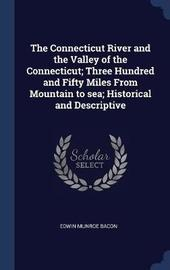 The Connecticut River and the Valley of the Connecticut; Three Hundred and Fifty Miles from Mountain to Sea; Historical and Descriptive by Edwin Munroe Bacon