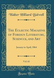 The Eclectic Magazine of Foreign Literature, Sciencce, and Art, Vol. 61 by Walter Hilliard Bidwell image