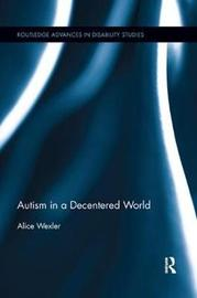 Autism in a Decentered World by Alice Wexler