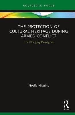 The Protection of Cultural Heritage During Armed Conflict by Noelle Higgins