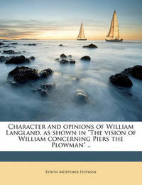 """Character and Opinions of William Langland, as Shown in """"The Vision of William Concerning Piers the Plowman"""" .. by Edwin Mortimer Hopkins"""