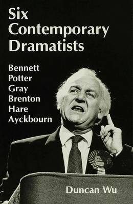Six Contemporary Dramatists: Bennett, Potter, Gray, Brenton, Hare, Ayckbourn by Duncan Wu
