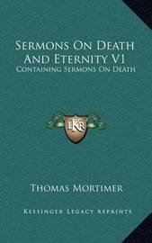 Sermons on Death and Eternity V1: Containing Sermons on Death by Thomas Mortimer