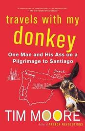 Travels with My Donkey: One Man and His Ass on a Pilgrimage to Santiago by Tim Moore