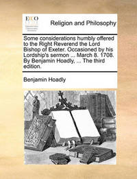 Some Considerations Humbly Offered to the Right Reverend the Lord Bishop of Exeter. Occasioned by His Lordship's Sermon ... March 8. 1708. by Benjamin Hoadly, ... the Third Edition. by Benjamin Hoadly
