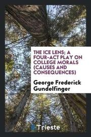 The Ice Lens; A Four-ACT Play on College Morals (Causes and Consequences) by George Frederick Gundelfinger image