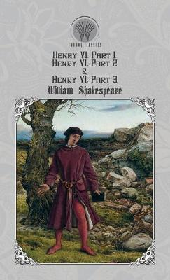 Henry VI, Part 1, Henry VI, Part 2 & Henry VI, Part 3 by William Shakespeare