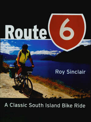 Route 6: A Classic South Island Bike Ride by Roy Sinclair