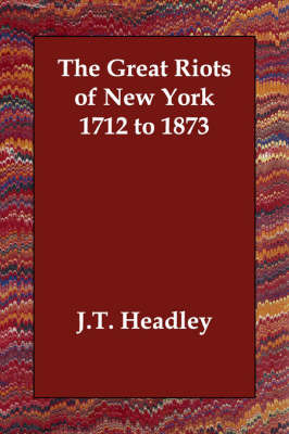 The Great Riots of New York 1712 to 1873 by J.T. Headley