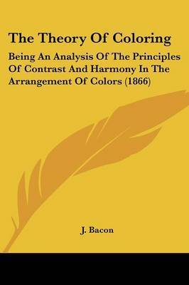 The Theory of Coloring: Being an Analysis of the Principles of Contrast and Harmony in the Arrangement of Colors (1866) by J Bacon