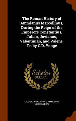 The Roman History of Ammianus Marcellinus, During the Reign of the Emperors Constantius, Julian, Jovianus, Valentinian, and Valens. Tr. by C.D. Yonge by Charles Duke Yonge