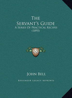 The Servant's Guide the Servant's Guide: A Series of Practical Recipes (1895) a Series of Practical Recipes (1895) by John Bell