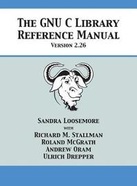 The Gnu C Library Reference Manual Version 2.26 by Sandra Loosemore
