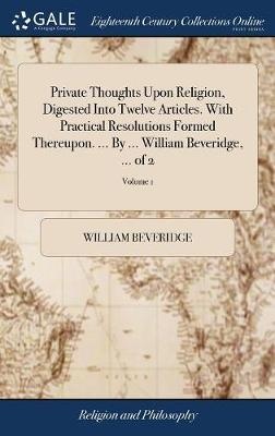 Private Thoughts Upon Religion, Digested Into Twelve Articles. with Practical Resolutions Formed Thereupon. ... by ... William Beveridge, ... of 2; Volume 1 by William Beveridge