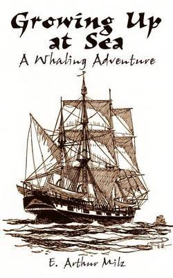 Growing up at Sea: A Whaling Adventure by E. Arthur Milz