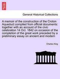 A Memoir of the Construction of the Croton Aqueduct Compiled from Official Documents by Charles King