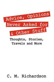 Advice, Opinions Never Asked for & Other Stuff by C M Richardson