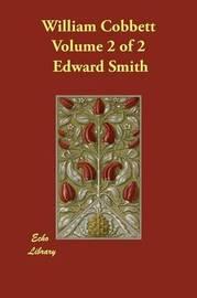 William Cobbett Volume 2 of 2 by Edward Smith