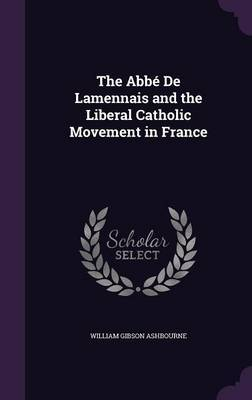The ABBE de Lamennais and the Liberal Catholic Movement in France by William Gibson Ashbourne image