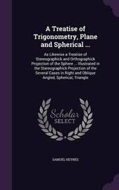 A Treatise of Trigonometry, Plane and Spherical ... by Samuel Heynes