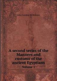 A Second Series of the Manners and Customs of the Ancient Egyptians Volume 1 by John Gardner Wilkinson image