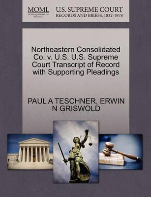 Northeastern Consolidated Co. V. U.S. U.S. Supreme Court Transcript of Record with Supporting Pleadings by Paul A Teschner