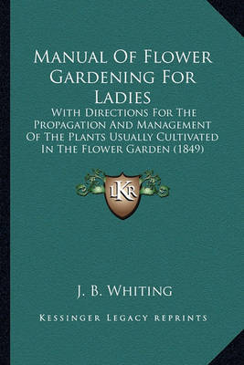 Manual of Flower Gardening for Ladies: With Directions for the Propagation and Management of the Plants Usually Cultivated in the Flower Garden (1849) by J B Whiting
