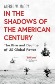 In the Shadows of the American Century by Alfred W McCoy
