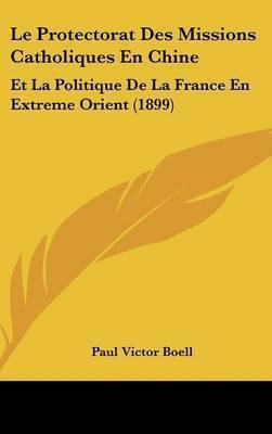 Le Protectorat Des Missions Catholiques En Chine: Et La Politique de La France En Extreme Orient (1899) by Paul Victor Boell