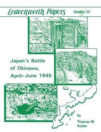 Japan's Battle of Okinawa (Leavenworth Papers Series No.18) by Thomas, M. Huber