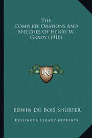 The Complete Orations and Speeches of Henry W. Grady (1910) the Complete Orations and Speeches of Henry W. Grady (1910) by Edwin Du Bois Shurter