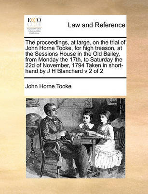 The Proceedings, at Large, on the Trial of John Horne Tooke, for High Treason, at the Sessions House in the Old Bailey, from Monday the 17th, to Saturday the 22d of November, 1794 Taken in Short-Hand by J H Blanchard V 2 of 2 by John Horne Tooke