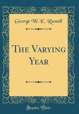 The Varying Year (Classic Reprint) by George W.E Russell image