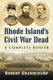 Rhode Island's Civil War Dead by Robert Grandchamp