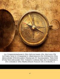 La Correspondance Des Ngocians: Ou, Recueil de Lettres Sur Le Commerce, Originales Ou Extraites Des Meilleurs Pistolaires Francaise Et Allemands. Prcd D by ***** M*** *****