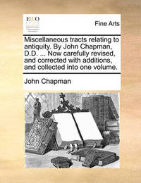 Miscellaneous Tracts Relating to Antiquity. by John Chapman, D.D. ... Now Carefully Revised, and Corrected with Additions, and Collected Into One Volume by John Chapman image