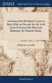 A Sermon at the Merchants Lecture in Salters Hall, on Decemb. the 7th. 1708. Upon Occasion of the Many Late Bankrupts. by Edmund Calamy, by Edmund Calamy